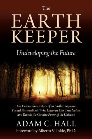 The EarthKeeper - Undeveloping the Future: The Extraordinary Story of an Earth Conqueror Turned Preservationist Who Uncovers Our True Nature and Reveals the Creative Power of the Universe