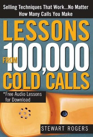 Lessons from 100,000 Cold Calls: Selling Techniques That Work...No Matter How Many Calls You Make