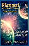 Planets! Planets in The Solar System: A Book of Space Facts and Pictures About The Planets, The Sun, Asteroids and General Astronomy for Kids