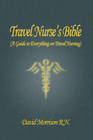 Travel Nurse's Bible ( A Guide to Everything on Travel Nursing )