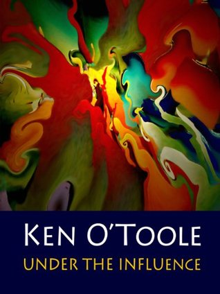 Under the Influence: The Fine Art of Ken O'Toole (Fine Art Books from Dallas Fort Worth Artists)