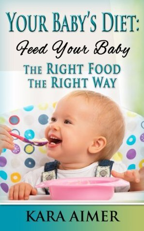 Your Baby's Diet: Feed Your Baby the Right Food - The Right Way (Newborn, Infant, Baby, & Toddler Help Books Book 3)