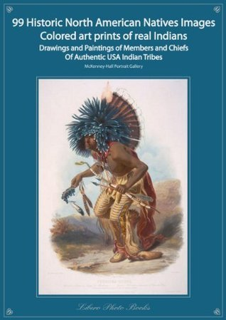 99 Historic Native North American Images Colored art prints of Real Indians Drawings and Paintings of Members and Chiefs From Authentic USA Indian Tribes McKenney-Hall Portrait Art Gallery