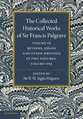 The Collected Historical Works of Sir Francis Palgrave, K.H.: Volume 9: Reviews, Essays and Other Writings, Part 1