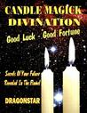 Candle Magick Divination: Good Luck - Good Fortune: Secrets of Your Future Revealed in the Flame!