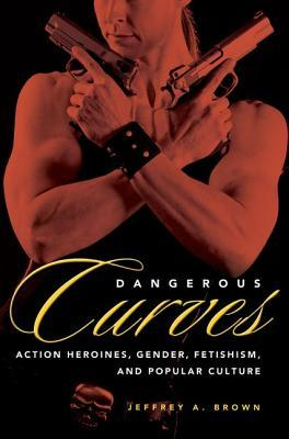 Dangerous Curves: Action Heroines, Gender, Fetishism, and Popular Culture