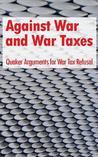 Against War and War Taxes: Quaker Arguments for War Tax Refusal