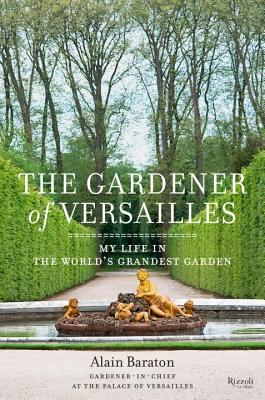 The Gardener of Versailles: My Life in the World's Grandest Garden