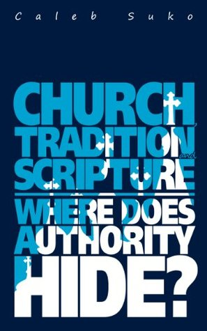 Church, Tradition and Scripture Where does the Authority Hide?