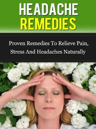 Headache Remedies: Proven Remedies To Relieve Pain, Stress, And Headaches Naturally