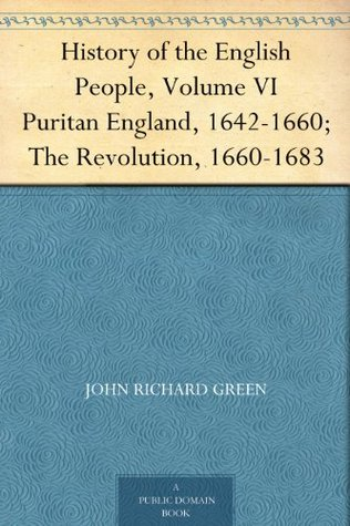 History of the English People, Volume VI Puritan England, 1642-1660; The Revolution, 1660-1683