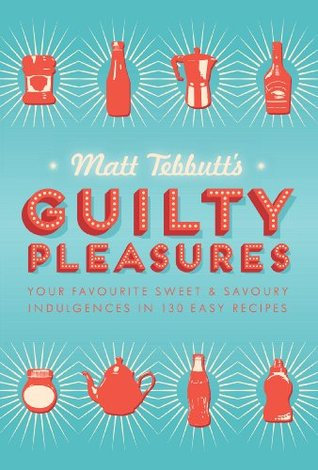 Matt Tebbutt's Guilty Pleasures: Your Favourite Sweet and Savoury Indulgences in 130 Easy Recipes