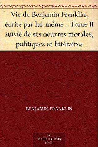 Vie de Benjamin Franklin, écrite par lui-même - Tome II suivie de ses oeuvres morales, politiques et littéraires