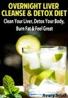 Overnight Liver Cleanse & Detox Diet: Clean Your Liver, Detox Your Body, Burn Fat & Feel Great