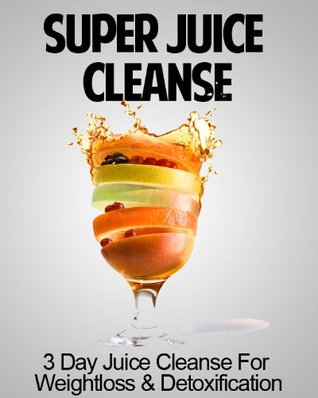 Super Juice Cleanse: 3 Day Juice Cleanse for Weight Loss, Energy Boost and Healthy Living