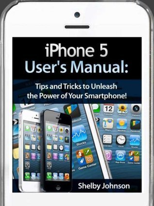 iPhone 5 (5C & 5S) User's Manual: Tips and Tricks to Unleash the Power of Your Smartphone! (includes iOS 7)