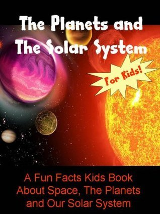 The Planets and The Solar System: A Fun Facts Kids Book About Space, The Planets and Our Solar System
