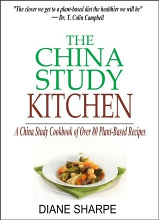 The China Study Kitchen: A China Study Cookbook of Over 80 Plant-Based Recipes for Weight Loss and Wholesome Health