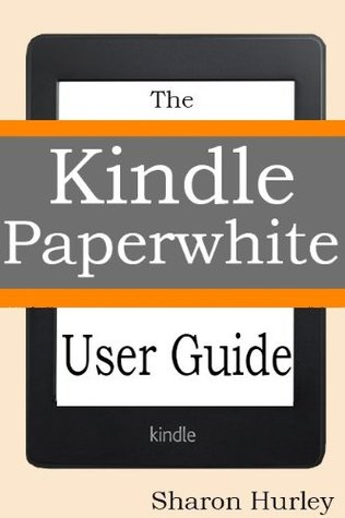 Kindle Paperwhite User Guide: The Best Paperwhite Manual To Master Your Device