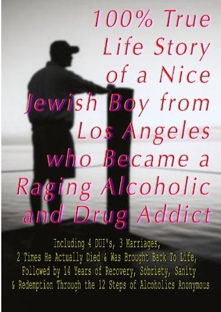 100% True Life Story of a Nice Jewish Boy from Los Angeles who Became a Raging Alcoholic & Drug Addict