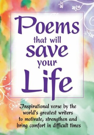 Poems That Will Save Your Life Inspirational Verse By The World S Greatest Writers To Motivate