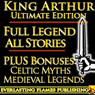 """KING ARTHUR AND THE KNIGHTS OF THE ROUND TABLE COMPLETE ULTIMATE COLLECTION - Including """"Le Morte D'Arthur"""", Celtic and Medieval Mythology [Annotated]"""