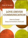 Love-Driven Communication - How to Create Deep Connections that Last