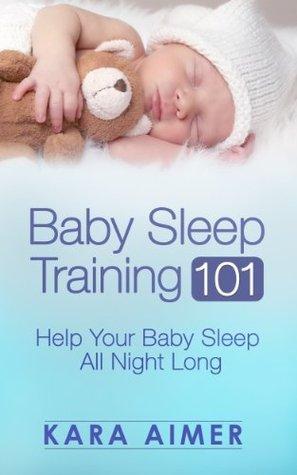 Baby Sleep Training 101: Help Your Baby Sleep All Night Long (Newborn, Infant, Baby, & Toddler Help Books)