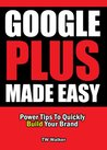 Google Plus Made Easy - Power Tips To Quickly Build Your Brand