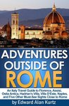 Adventures Outside of Rome - An Italy Travel Guide to Florence, Assisi, Ostia Antica, Hadrian's Villa, Villa D'Este, Naples, and Five Other Must-See Sights Close to Rome