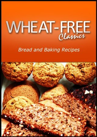 Wheat-Free Classics - Bread and Baking Recipes