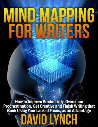 Mind Mapping for Writers: How to Improve Productivity, Overcome Procrastination, Get Creative and Finish Writing That Book - Using Your Lack of Focus as an Advantage