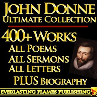 JOHN DONNE COMPLETE WORKS ULTIMATE COLLECTION – All Poems, Love Poetry, Holy Sonnets, Devotions, Meditations, English Poems, Sermons PLUS BIOGRAPHIES and ANNOTATIONS [Annotated]