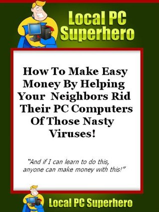 Local PC Superhero - How To Make Easy Money By Helping Your Neighbors Rid Their PC Computers Of Those Nasty Viruses