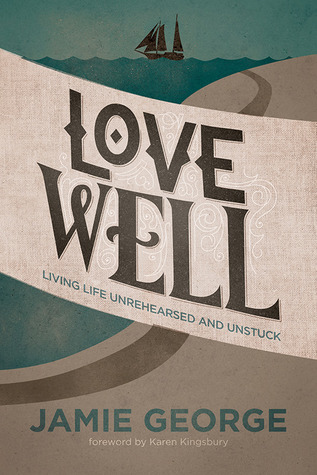 Love Well: Living Life Unrehearsed and Unstuck