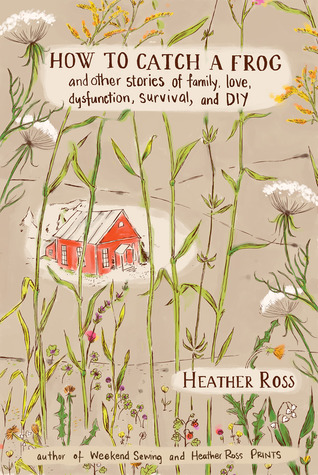 Ebook How to Catch a Frog: And Other Stories of Family, Love, Dysfunction, Survival, and DIY by Heather Ross DOC!
