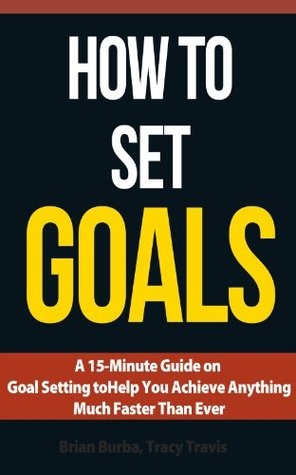 How to Set Goals: A 15-Minute Guide on Goal Setting to Help You Achieve Anything Much Faster Than Ever