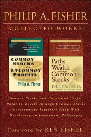 Philip A. Fisher Collected Works: Common Stocks and Uncommon Profits / Paths to Wealth through Common Stocks / Conservative Investors Sleep Well / Developing an Investment Philosophy