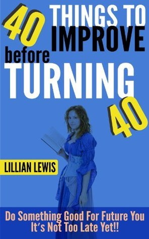 40 Things to Improve before Turning 40: Do Something Good For Future You It's Not Too Late Yet