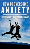 How To Overcome Anxiety:Stop Worrying And Start Living