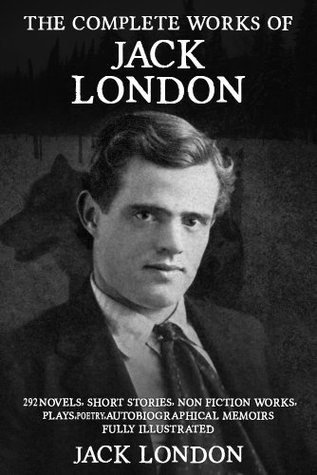 The Complete Works of Jack London: 292 Novels, Short Stories, Non Fiction Works, Plays, Autobiographical Memoirs and Poetry