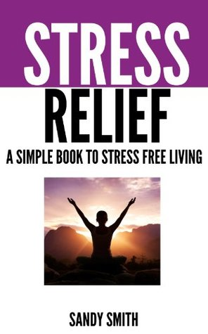 Stress Relief: A Simple Book to Stress Free Living