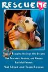 Rescue Me: Tales of Rescuing the Dogs Who Became Our Teachers, Healers, and Always Faithful Friends