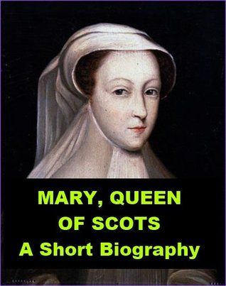Mary Queen of Scots: A Short Biography