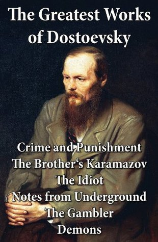 The Greatest Works of Dostoevsky: Crime and Punishment + The Brother's Karamazov + The Idiot + Notes from Underground + The Gambler + Demons