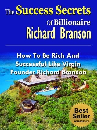 The Success Secrets Of Billionaire Richard Branson - How To Be Rich And Successful Like Virgin Founder Richard Branson