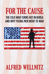 For The Cause; The Cold War Turns Hot in Korea and Why Young ... by Alfred Wellnitz