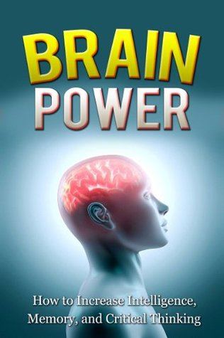 BRAIN POWER: How To Increase Intelligence, Memory, And Critical Thinking