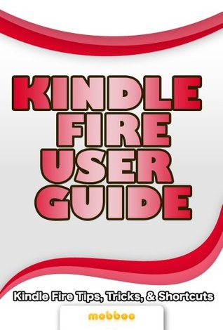 Kindle Fire User Guide: Watch TV Shows, Movies, Music, Apps Games and Download FREE eBooks In This User Manual