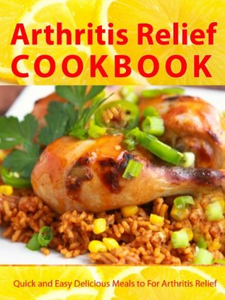 Arthritis Relief Cookbook --- Quick and Easy Delicious Meals for Arthritis Relief (Arthritis Diet) (Arthritis Relief Series 2)